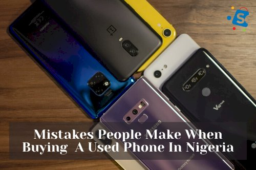 5 Mistakes People Make When Buying  A Used Phone In Nigeria.